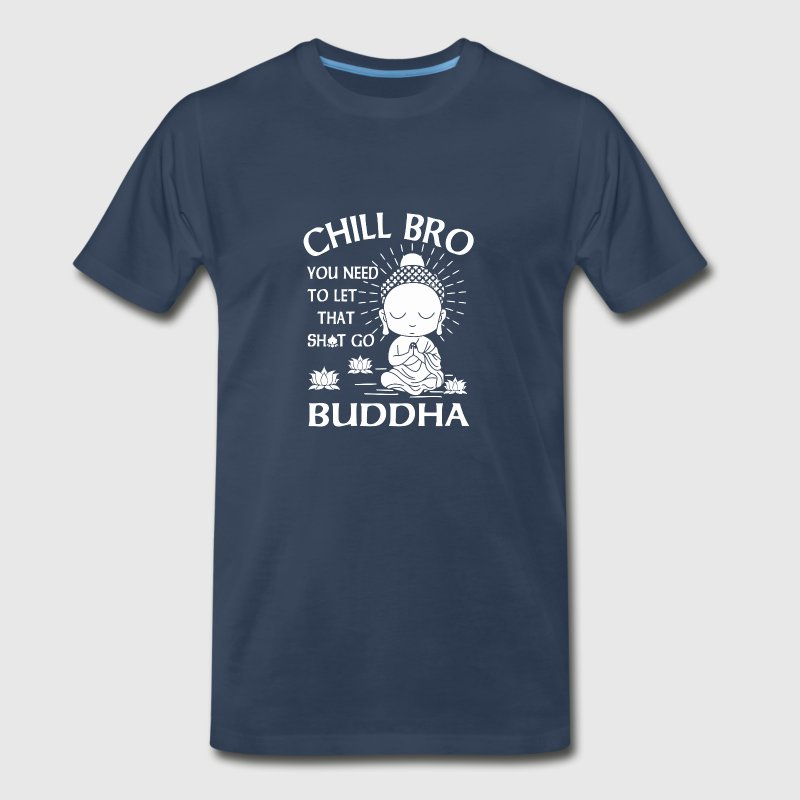 Chill Bro You need to let that shit go Buddha - Men's Premium T-Shirt