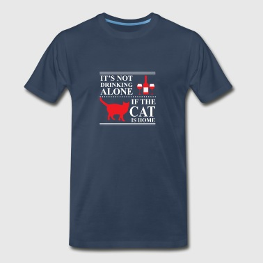 It's Not Drinking Alone If The Cat Is Home - Men's Premium T-Shirt
