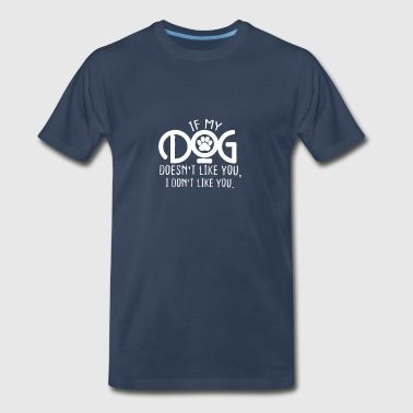 If my dog doesn't like you, I don't like you - Men's Premium T-Shirt