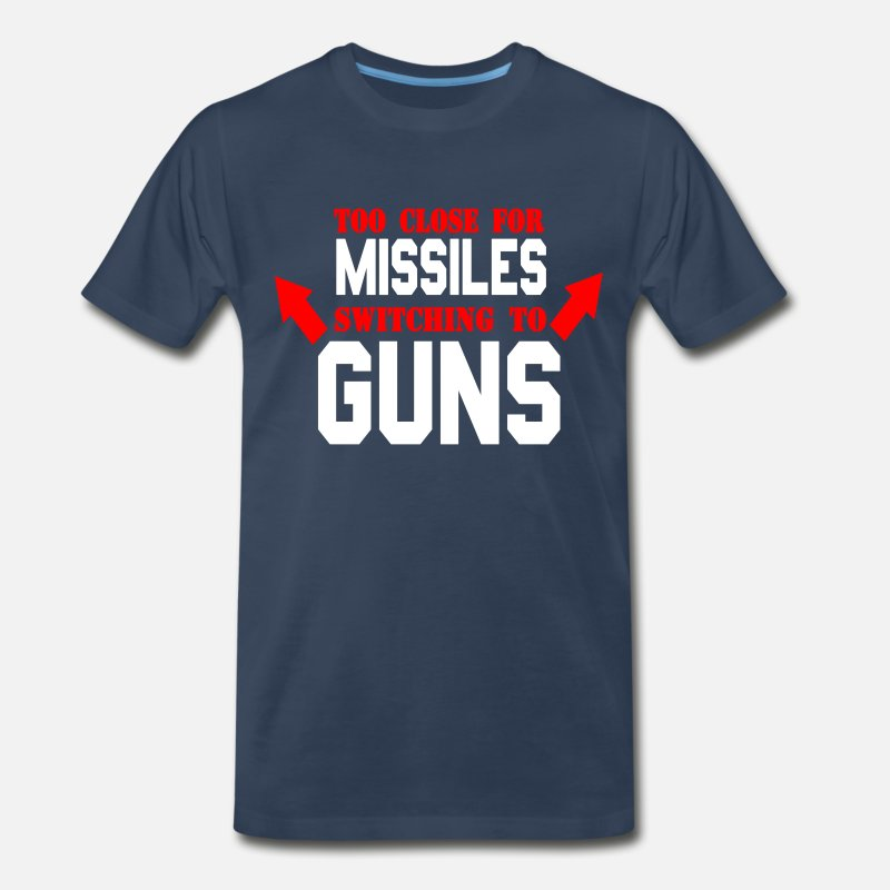 To T-Shirts - Too Close For Missiles Switching To Guns - Men's Premium T-Shirt navy