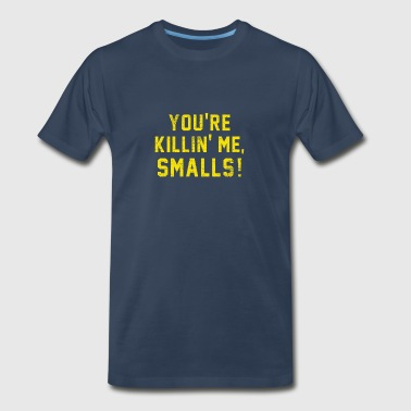 You're killing me Smalls Funny Quote - Men's Premium T-Shirt