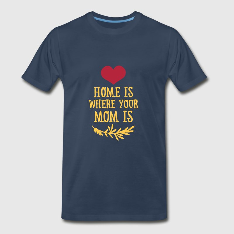 Home is where your Mom is - Mother's Day - Men's Premium T-Shirt