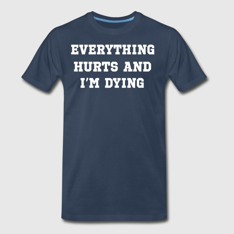 Everything hurts and I'm dying shirt - Men's Premium T-Shirt