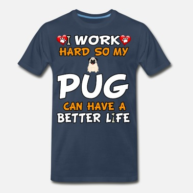 Life Is Better With A Dog I Work Hard So My Pug Can Have A Better Life - Men's Premium T-Shirt
