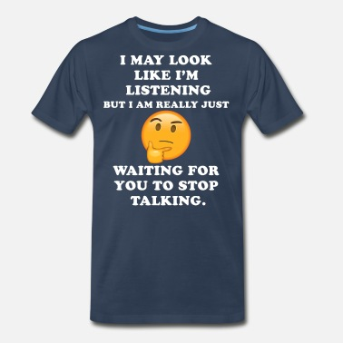 Fuck Signs I May Look Like I m Listening Stop Talking Funny - Men's Premium T-Shirt