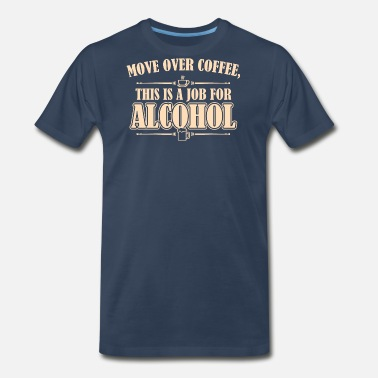 Move Over Coffee Move Over Coffee This Is A Job For Alcohol - Men's Premium T-Shirt