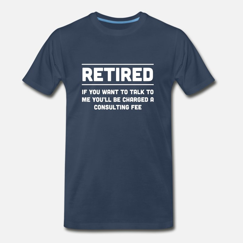 Retirement T-Shirts - Retired. I will charge you consulting fee - Men's Premium T-Shirt navy