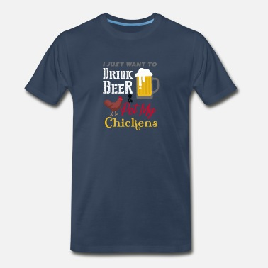 Drinking Quotes I just want to Drink Beer & pet my Chickens - Men's Premium T-Shirt