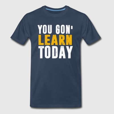 You Gon Learn Today - Men's Premium T-Shirt