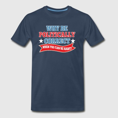 Why Be Politically Correct? - Men's Premium T-Shirt