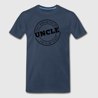 Don't Make Me Call My Uncle - Men's Premium T-Shirt