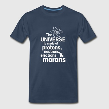 Universe is made of protons, neutrons and morons - Men's Premium T-Shirt