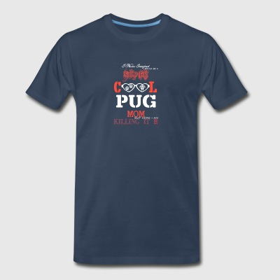 I Would Be A Super Cool Pug Mom T Shirt - Men's Premium T-Shirt