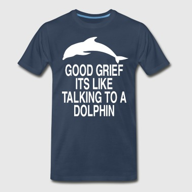 Good Grief Its Like Talking To A Dolphin - Men's Premium T-Shirt