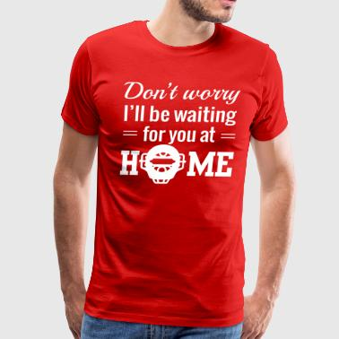 Don't worry be waiting for you at home - Men's Premium T-Shirt