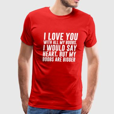 Busty Funny I Love You with All My Boobs Funny T-shirt - Men's Premium T-Shirt
