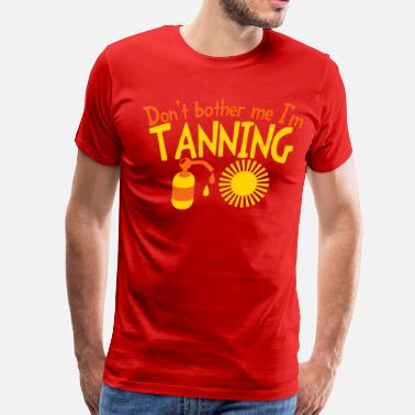 Sun Tan Don't Bother me I'm TANNING with lotion and sun - Men's Premium T-Shirt