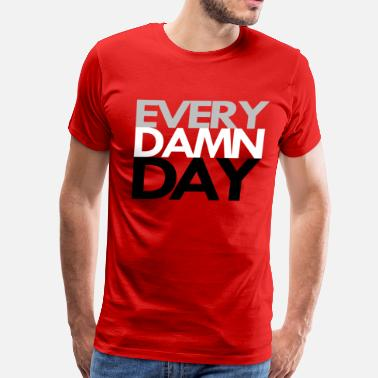 Damned Day Every Damn Day - Men's Premium T-Shirt