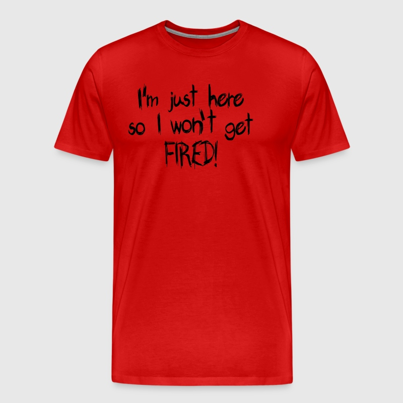 I'm just here so I won't get FIRED! - Men's Premium T-Shirt