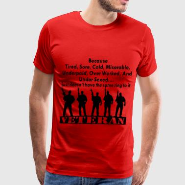 VETERAN Because Tired, Sore, Underpaid Over Worked - Men's Premium T-Shirt