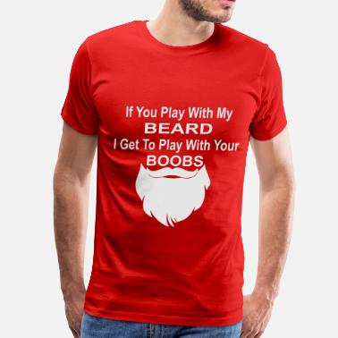 Boobs Play If You Play With My Beard I Play With Your Boobs - Men's Premium T-Shirt