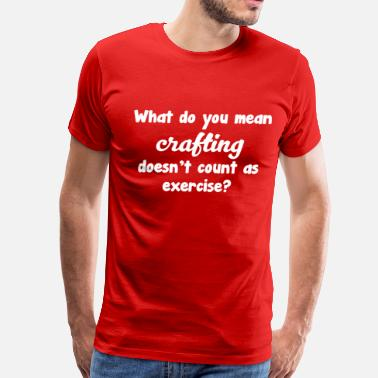 Crafty What Do You Mean Crafting Doesn't Count T-shirt - Men's Premium T-Shirt