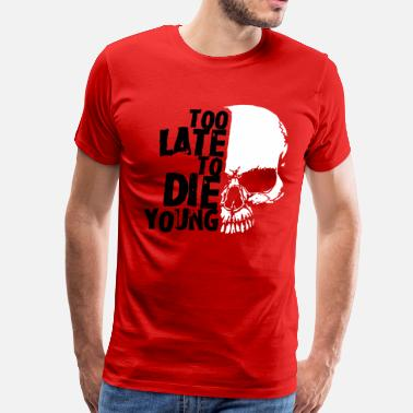 Too Late To Die Young Too late to die young - Men's Premium T-Shirt
