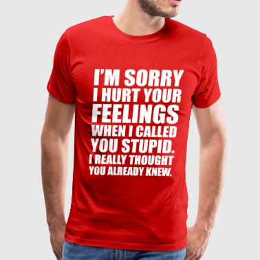 Feeling I'M SORRY I HURT YOUR FEELINGS... - Men's Premium T-Shirt