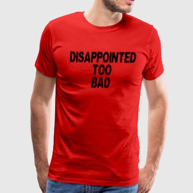 Disappointed Too Bad - Men's Premium T-Shirt