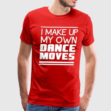 I make up my own dance moves - Men's Premium T-Shirt