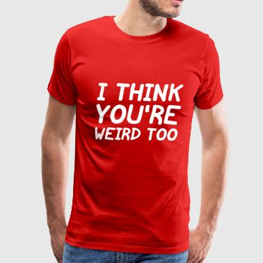 I Think You're Weird Too - Men's Premium T-Shirt