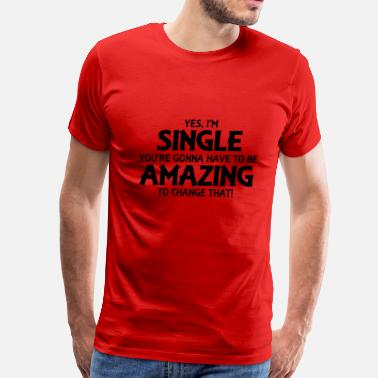 Ready Yes, I'm single... - Men's Premium T-Shirt