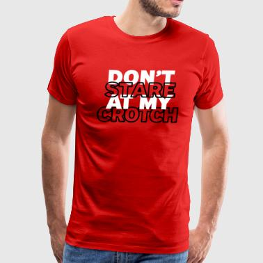 Dont stare at my crotch - Men's Premium T-Shirt