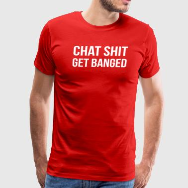 Chat Shit Get Banged - Men's Premium T-Shirt