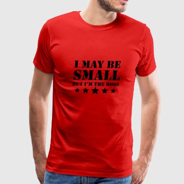 I May Be Small But I'm The Boss - Men's Premium T-Shirt