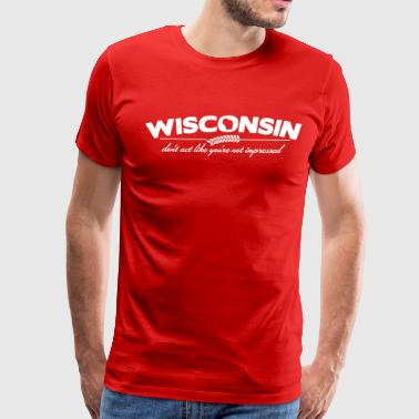 WISCONSIN DON'T ACT LIKE YOU'RE NOT IMPRESSED - Men's Premium T-Shirt