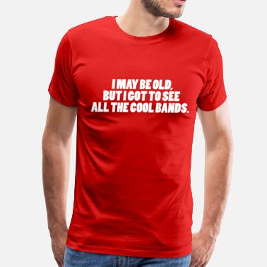 I May Be Old... I May Be Old - Men's Premium T-Shirt