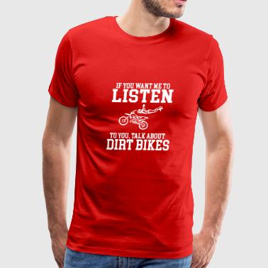 If you want me to Listen to you talk about Dirt Bi - Men's Premium T-Shirt