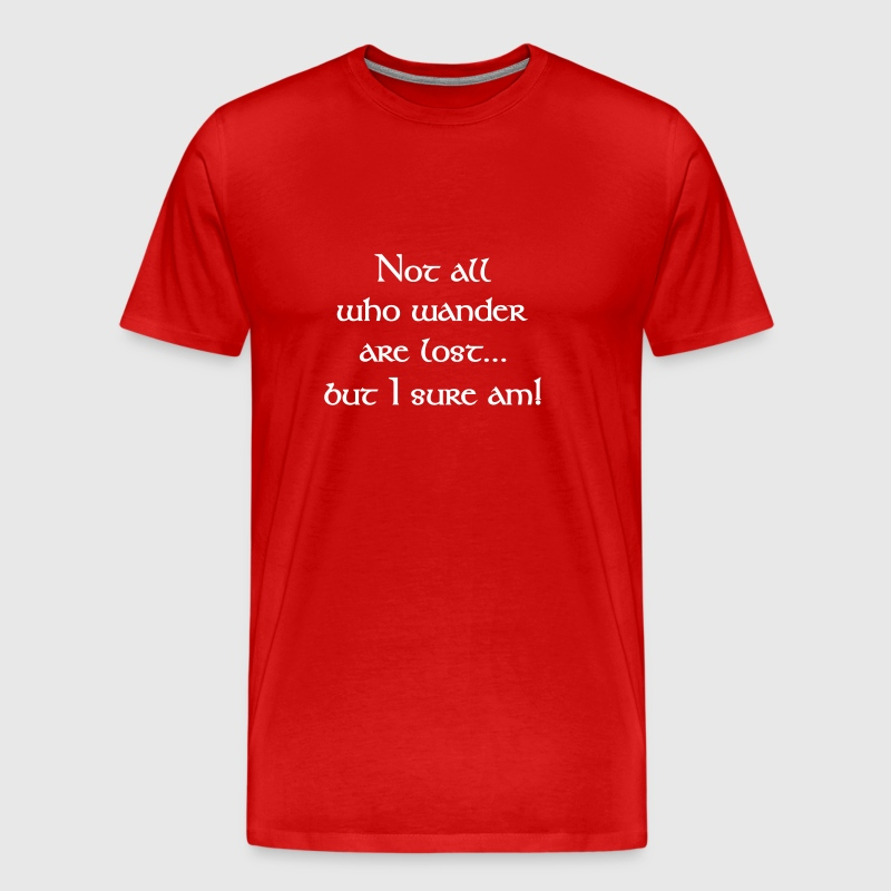 Not All Who Wander Are Lost...but I Sure Am! - Men's Premium T-Shirt