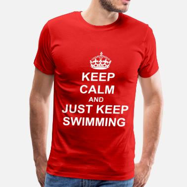 Just Keep Swimming Keep Calm And just Keep swimming - Men's Premium T-Shirt