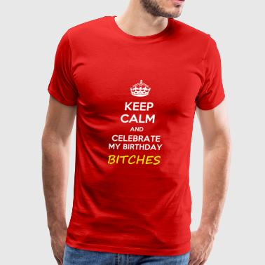 Shop birthday t shirts online spreadshirt keep calm and celebrate my birthday bitches meme men39s premium thecheapjerseys Choice Image
