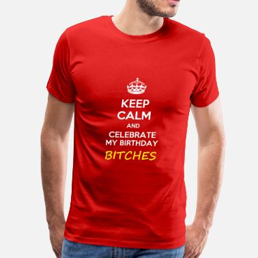 Birthday Keep calm and celebrate my birthday, bitches  meme - Men's Premium T-Shirt