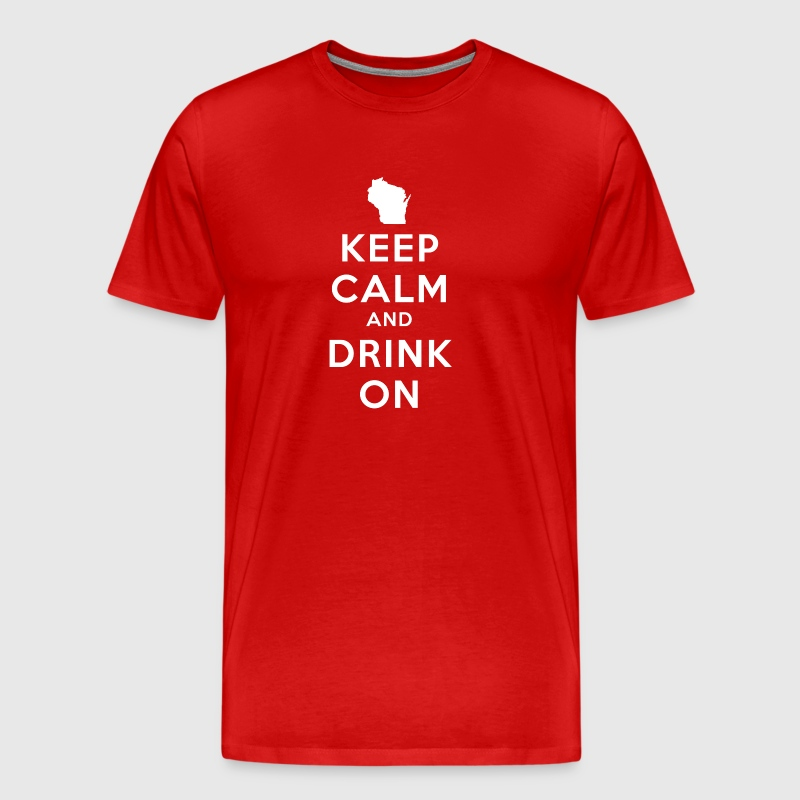 KEEP CALM AND DRINK ON WISCONSIN - Men's Premium T-Shirt