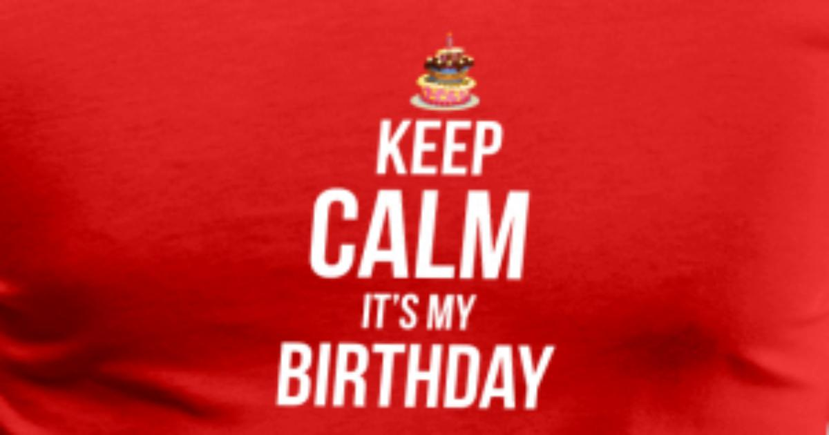 Birthday keep calm its my birthday greetings bday by patricks birthday keep calm its my birthday greetings bday by patricks spreadshirt m4hsunfo