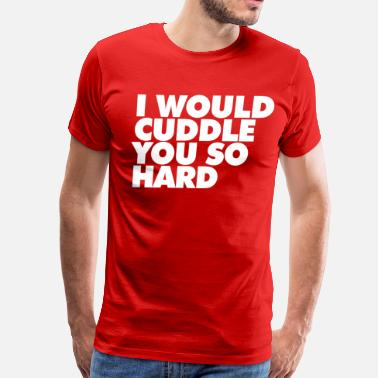 I Will Cuddle You So Hard I WOULD CUDDLE YOU SO HARD - Men's Premium T-Shirt