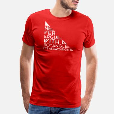 90 Degrees Never Argue With A 90 Degree Angle - Men's Premium T-Shirt