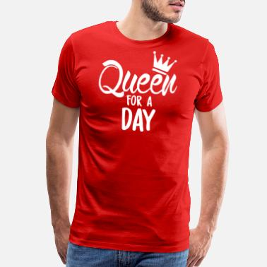 Queen For The Day Queen For A Day - Men's Premium T-Shirt