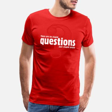 Stupid Sayings There's No Stupid Questions.Only Stupid People. - Men's Premium T-Shirt