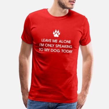 Leave Me Alone Only Speaking To My Dog Today Leave me alone. Only speaking to my dog today - Men's Premium T-Shirt
