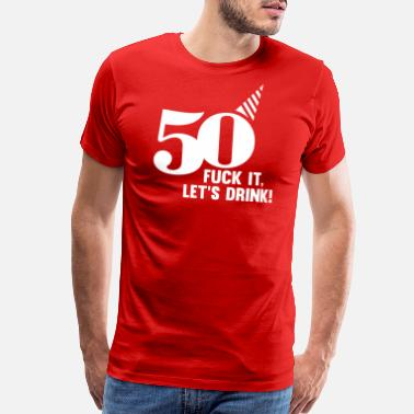 Fifty 50 BIRTHDAY, FUCK IT LETS DRINK! - Men's Premium T-Shirt